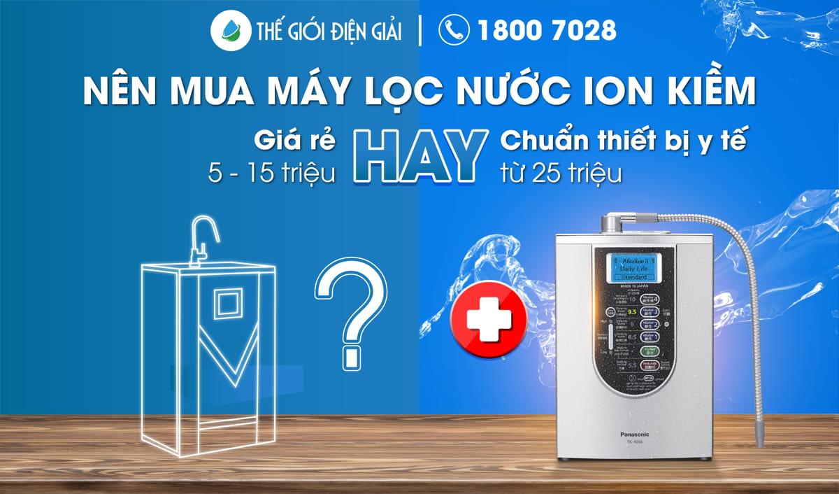 nên mua máy lọc nước ion kiềm giá rẻ hay máy lọc nước ion kiềm chuẩn thiết bị y tế tốt hơn